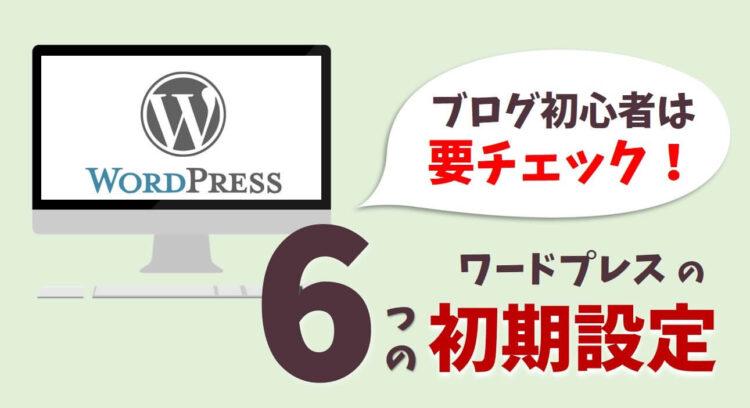 ブログ初心者必見!ワードプレスインストール後に必ずするべき6つの設定まとめ